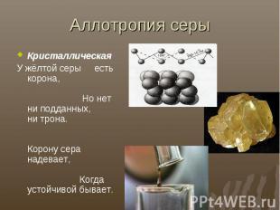 Аллотропия серыКристаллическаяУ жёлтой серы есть корона, Но нет ни подданных, ни