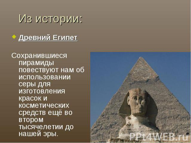 Из истории:Древний ЕгипетСохранившиеся пирамиды повествуют нам об использовании серы для изготовления красок и косметических средств ещё во втором тысячелетии до нашей эры.