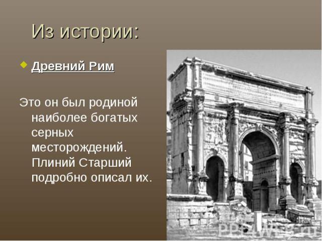 Из истории:Древний РимЭто он был родиной наиболее богатых серных месторождений. Плиний Старший подробно описал их.