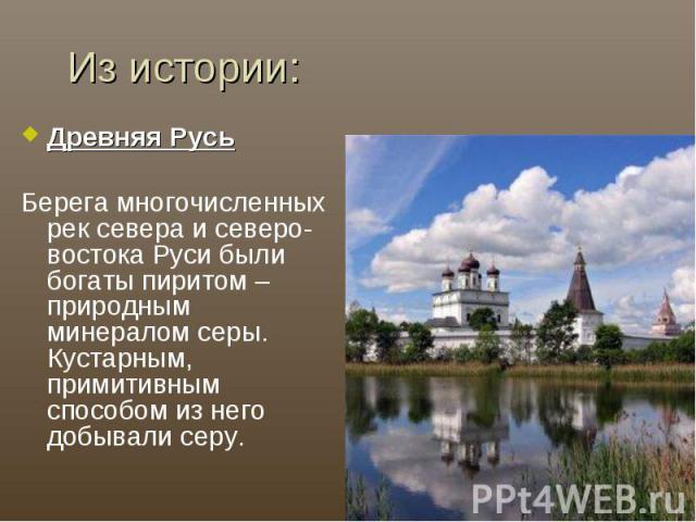 Из истории:Древняя РусьБерега многочисленных рек севера и северо-востока Руси были богаты пиритом – природным минералом серы. Кустарным, примитивным способом из него добывали серу.