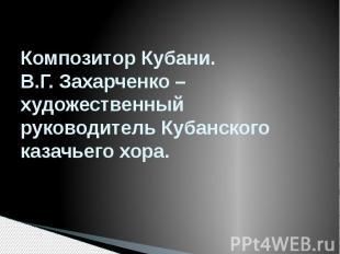 Композитор Кубани. В.Г. Захарченко – художественный руководитель Кубанского каза
