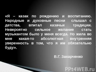 «Я – казак по рождению и воспитанию. Народные и духовные песни слышал с детства,
