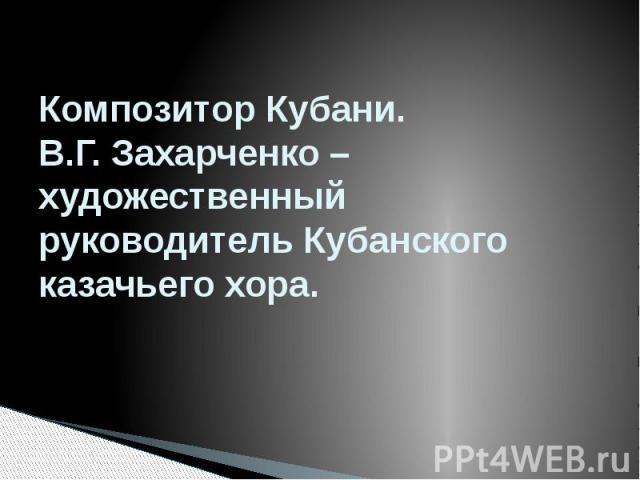 Композитор Кубани. В.Г. Захарченко – художественный руководитель Кубанского казачьего хора