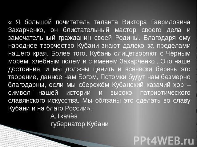« Я большой почитатель таланта Виктора Гавриловича Захарченко, он блистательный мастер своего дела и замечательный гражданин своей Родины. Благодаря ему народное творчество Кубани знают далеко за пределами нашего края. Более того, Кубань олицетворяю…