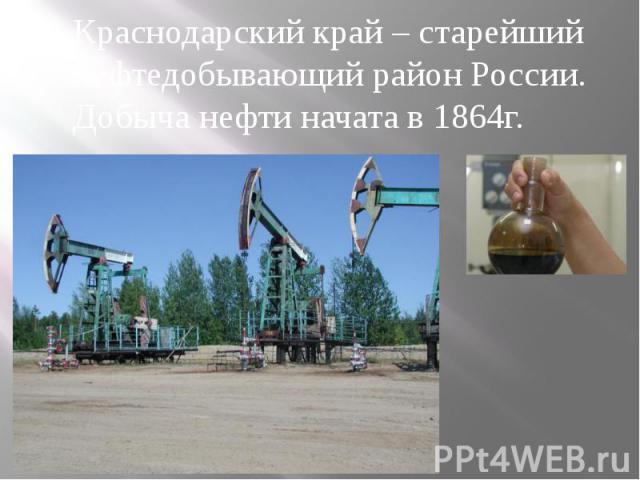 Краснодарский край – старейшийнефтедобывающий район России.Добыча нефти начата в 1864г.