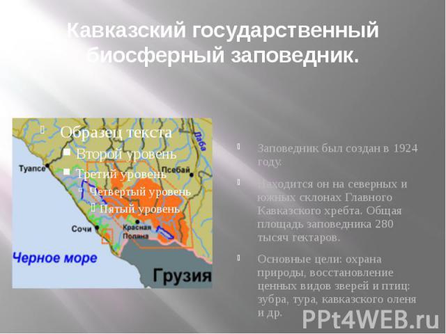 Кавказский государственный биосферный заповедник. Заповедник был создан в 1924 году.Находится он на северных и южных склонах Главного Кавказского хребта. Общая площадь заповедника 280 тысяч гектаров.Основные цели: охрана природы, восстановление ценн…