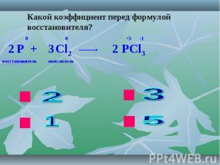 Какой коэффициент перед формулой восстановителя? P + Cl2 PCl3