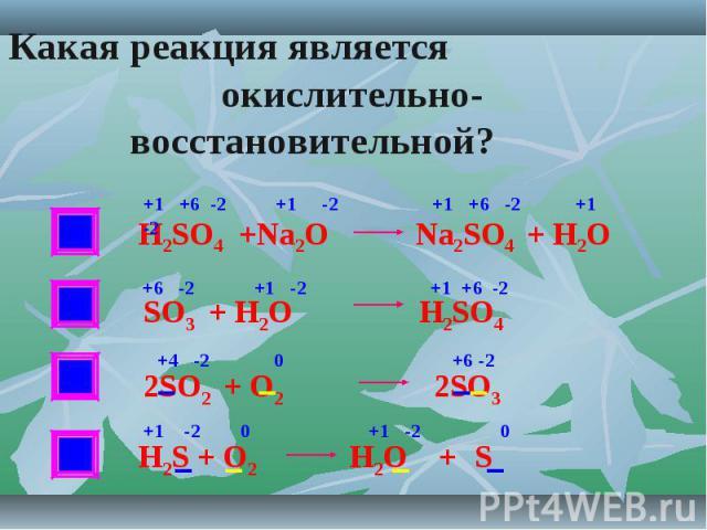 Какая реакция является окислительно-восстановительной? H2SO4 +Na2O Na2SO4 + H2O SO3 + H2O H2SO4 2SO2 + O2 2SO3 Н2S + O2 H2O + S