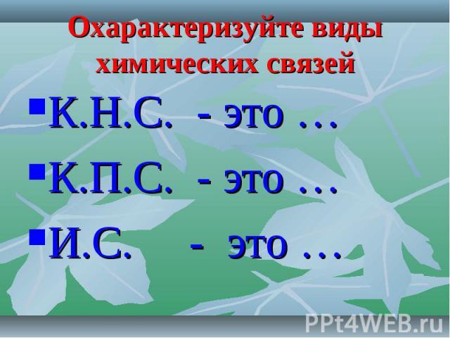 Охарактеризуйте виды химических связей К.Н.С. - это …К.П.С. - это …И.С. - это …