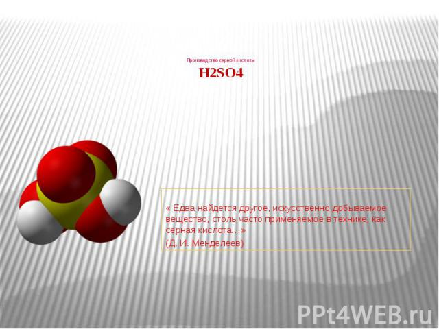 Производство серной кислоты H2SO4 « Едва найдется другое, искусственно добываемое вещество, столь часто применяемое в технике, как серная кислота…» (Д. И. Менделеев)