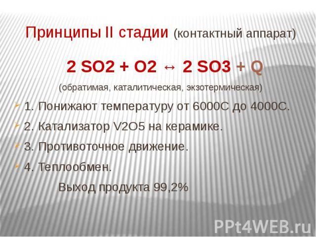 Принципы II стадии (контактный аппарат) 2 SO2 + O2 ↔ 2 SO3 + Q(обратимая, каталитическая, экзотермическая)1. Понижают температуру от 6000С до 4000С.2. Катализатор V2O5 на керамике.3. Противоточное движение.4. Теплообмен. Выход продукта 99,2%