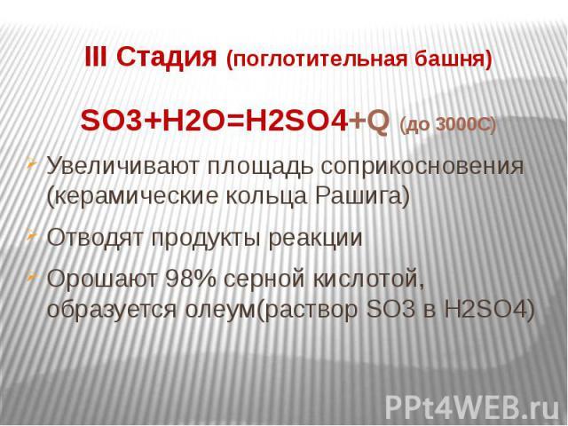 III Стадия (поглотительная башня)SO3+H2O=H2SO4+Q (до 3000C)Увеличивают площадь соприкосновения (керамические кольца Рашига)Отводят продукты реакцииОрошают 98% серной кислотой, образуется олеум(раствор SO3 в H2SO4)