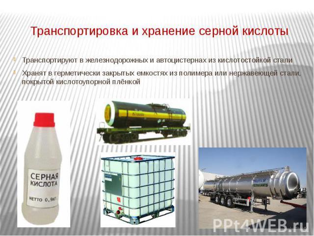 Транспортировка и хранение серной кислоты Транспортируют в железнодорожных и автоцистернах из кислотостойкой сталиХранят в герметически закрытых емкостях из полимера или нержавеющей стали, покрытой кислотоупорной плёнкой