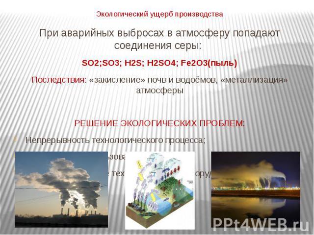 При аварийных выбросах в атмосферу попадают соединения серы: SO2;SO3; H2S; H2SO4; Fe2O3(пыль)Последствия: «закисление» почв и водоёмов, «металлизация» атмосферыРЕШЕНИЕ ЭКОЛОГИЧЕСКИХ ПРОБЛЕМ:Непрерывность технологического процесса;Комплексное использ…