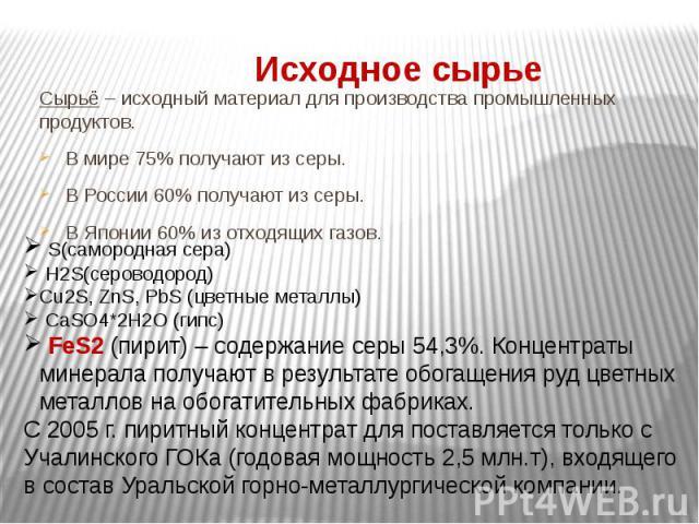 Исходное сырье Сырьё – исходный материал для производства промышленных продуктов.В мире 75% получают из серы. В России 60% получают из серы. В Японии 60% из отходящих газов. S(самородная сера) H2S(сероводород)Cu2S, ZnS, PbS (цветные металлы) CaSO4*2…