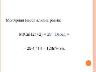Молярная масса алкана равна: М(СnH2n+2) = 29 ∙ Dвозд == 29∙4,414 = 128г/моль