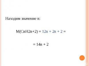 Находим значение n: М(СnH2n+2) = 12n + 2n + 2 == 14n + 2