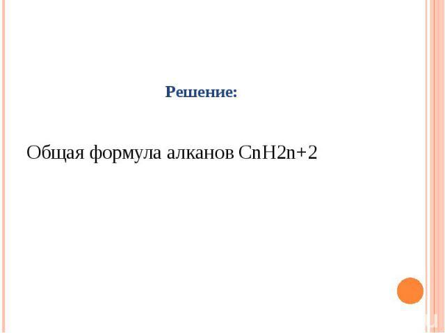 : Решение: Общая формула алканов СnH2n+2
