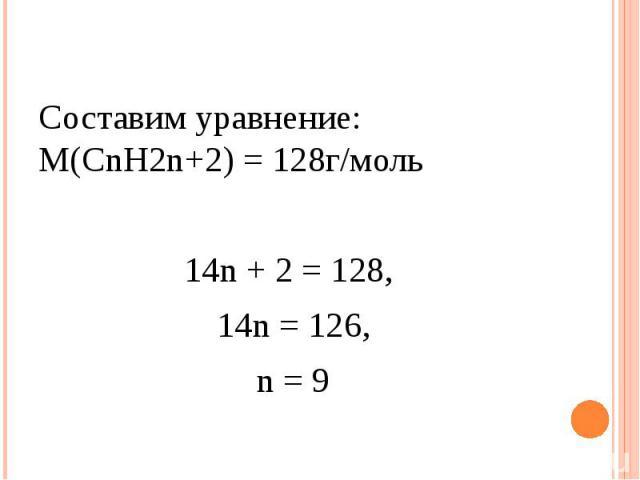Составим уравнение: М(СnH2n+2) = 128г/моль14n + 2 = 128, 14n = 126, n = 9