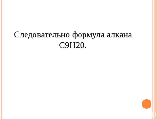 Следовательно формула алкана С9Н20.