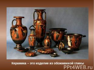 Керамика – это изделие из обожженной глины