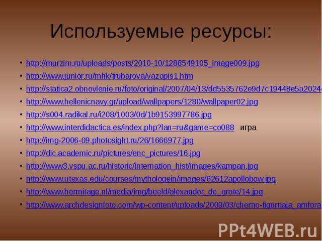 Используемые ресурсы: http://murzim.ru/uploads/posts/2010-10/1288549105_image009.jpghttp://www.junior.ru/mhk/trubarova/vazopis1.htmhttp://statica2.obnovlenie.ru/foto/original/2007/04/13/dd5535762e9d7c19448e5a2024c15efe.jpghttp://www.hellenicnavy.gr/…