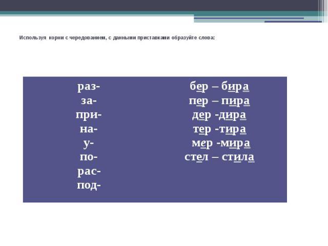 Используя корни с чередованием, с данными приставками образуйте слова: