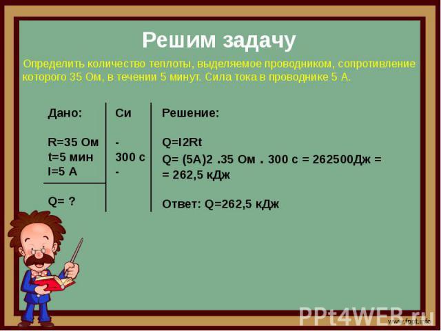 Решим задачу Определить количество теплоты, выделяемое проводником, сопротивление которого 35 Ом, в течении 5 минут. Сила тока в проводнике 5 А. Решение:Q=I2RtQ= (5A)2 .35 Ом . 300 с = 262500Дж = = 262,5 кДж Ответ: Q=262,5 кДж