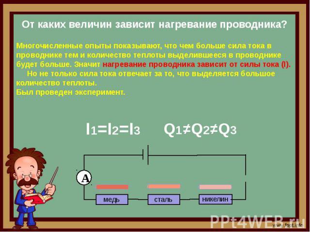 Многочисленные опыты показывают, что чем больше сила тока в проводнике тем и количество теплоты выделившееся в проводнике будет больше. Значит нагревание проводника зависит от силы тока (I). Но не только сила тока отвечает за то, что выделяется боль…