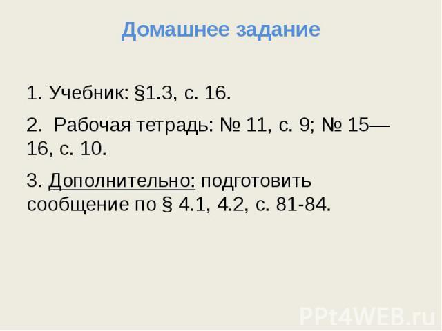 Домашнее задание 1. Учебник: §1.3, с. 16.2. Рабочая тетрадь: № 11, с. 9; № 15—16, с. 10.3. Дополнительно: подготовить сообщение по § 4.1, 4.2, с. 81-84.