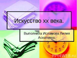 Искусство xx века Выполнила Исламова Лилия Асхатовна.