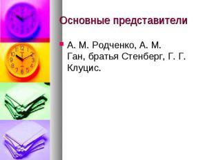 Основные представители А. М. Родченко, А. М. Ган,братья Стенберг, Г. Г. Клуцис.