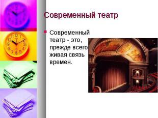 Современный театр Современный театр - это, прежде всего, живая связь времен.