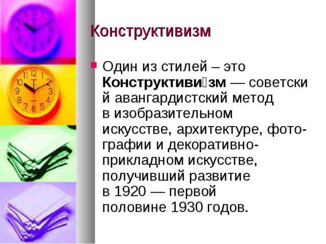 Конструктивизм Один из стилей – это Конструктивизм—советскийавангардистский метод визобразительном искусстве,архитектуре,фото-графииидекоративно-прикладном искусстве, получивший развитие в1920— первой половине1930 годов.