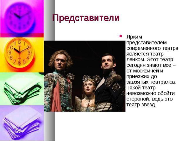 Представители Ярким представителем современного театра является театр ленком. Этот театр сегодня знают все – от москвичей и приезжих до завзятых театралов. Такой театр невозможно обойти стороной, ведь это театр звезд.