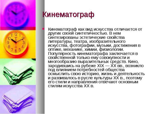 Кинематограф Кинематограф как вид искусства отличается от других своей синтетичностью. В нем синтезированы эстетические свойства литературы, театра, изобразительного искусства, фотографии, музыки, достижения в оптике, механике, химии, физиологии. По…