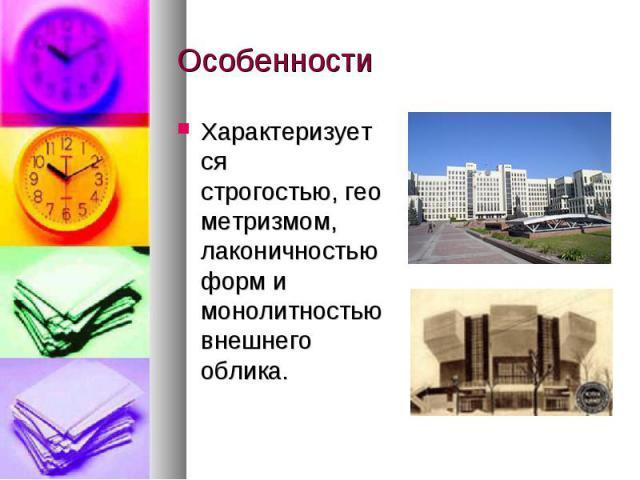 Особенности Характеризуется строгостью,геометризмом, лаконичностью форм и монолитностью внешнего облика.