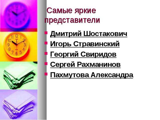 Самые яркие представители Дмитрий ШостаковичИгорь СтравинскийГеоргий СвиридовСергей РахманиновПахмутова Александра