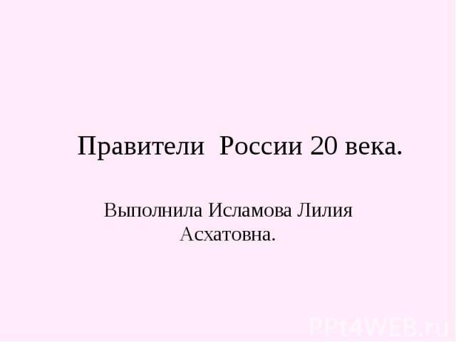Правители России 20 века Выполнила Исламова Лилия Асхатовна.