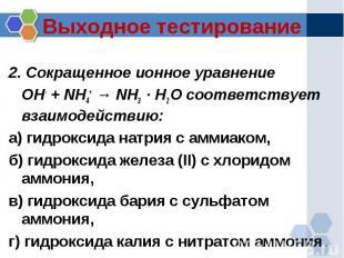 Выходное тестирование 2. Сокращенное ионное уравнение OH- + NH4+ → NH3 · H2 O со