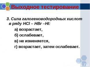 Выходное тестирование 3. Сила галогеноводородных кислот в ряду HCl – HBr –HI:а)