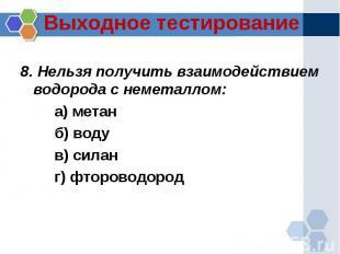 8. Нельзя получить взаимодействием водорода с неметаллом:а) метанб) водув) силан
