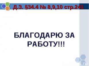 БЛАГОДАРЮ ЗА РАБОТУ!!! Д.З. §34.4 № 8,9,10 стр.241