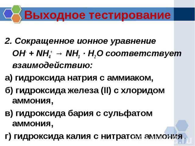 Выходное тестирование 2. Сокращенное ионное уравнение OH- + NH4+ → NH3 · H2 O соответствует взаимодействию:а) гидроксида натрия с аммиаком, б) гидроксида железа (II) с хлоридом аммония, в) гидроксида бария с сульфатом аммония, г) гидроксида калия с …