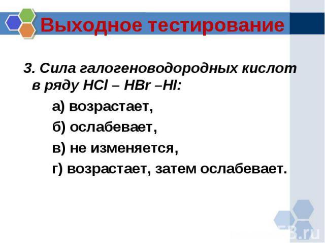 Выходное тестирование 3. Сила галогеноводородных кислот в ряду HCl – HBr –HI:а) возрастает, б) ослабевает, в) не изменяется, г) возрастает, затем ослабевает.