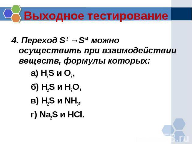 Выходное тестирование 4. Переход S-2 →S+4 можно осуществить при взаимодействии веществ, формулы которых:а) H2S и O2, б) H2S и H2O, в) H2S и NH3, г) Na2S и HCl.