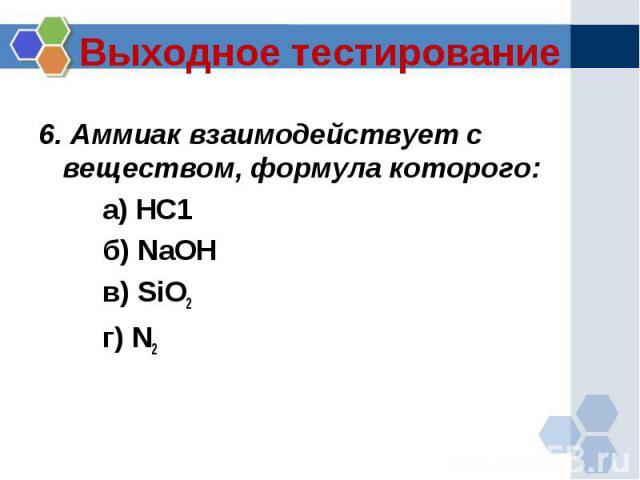 6. Аммиак взаимодействует с веществом, формула которого:6. Аммиак взаимодействует с веществом, формула которого:а) НС1 б) NaOH в) SiO2 г) N2