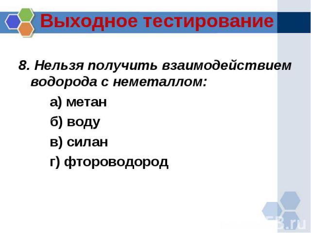 8. Нельзя получить взаимодействием водорода с неметаллом:а) метанб) водув) силанг) фтороводород