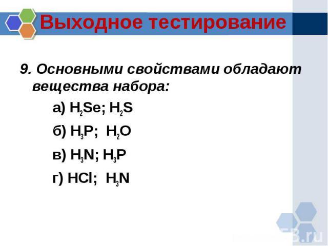 :9. Основными свойствами обладают вещества набора:а) H2Se; H2Sб) H3P; H2Oв) H3N; H3Pг) HCl; H3N