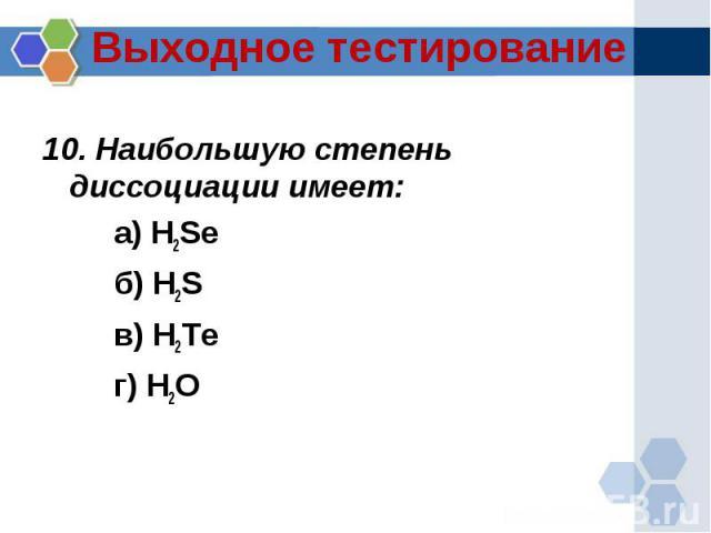 10. Наибольшую степень диссоциации имеет:а) H2Seб) H2Sв) H2Teг) H2O